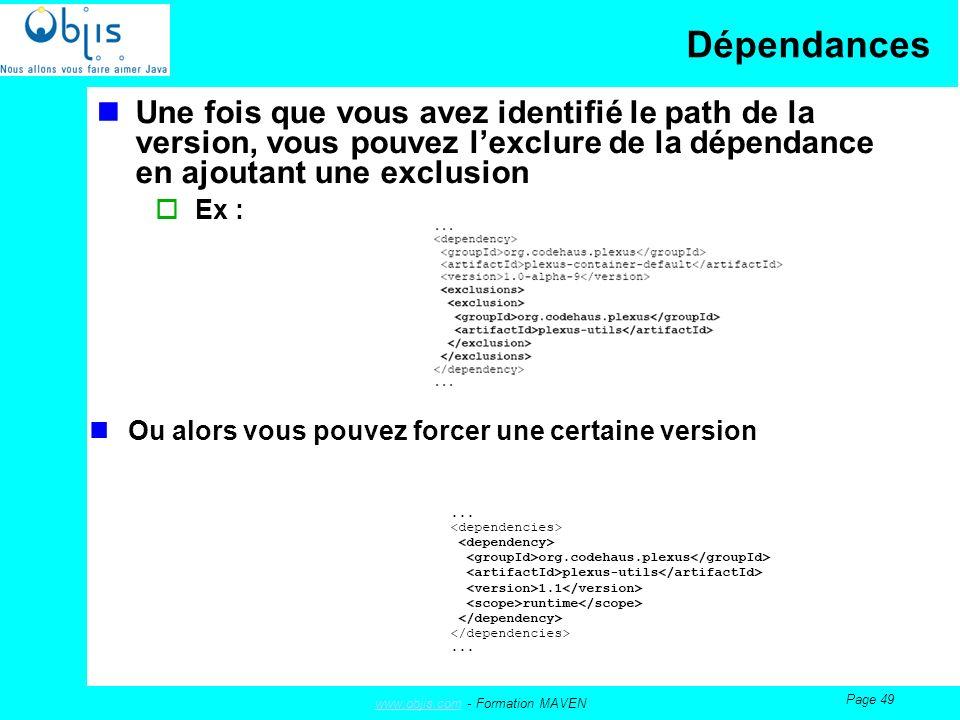 www.objis.comwww.objis.com - Formation MAVEN Page 49 Dépendances Une fois que vous avez identifié le path de la version, vous pouvez lexclure de la dépendance en ajoutant une exclusion Ex : Ou alors vous pouvez forcer une certaine version