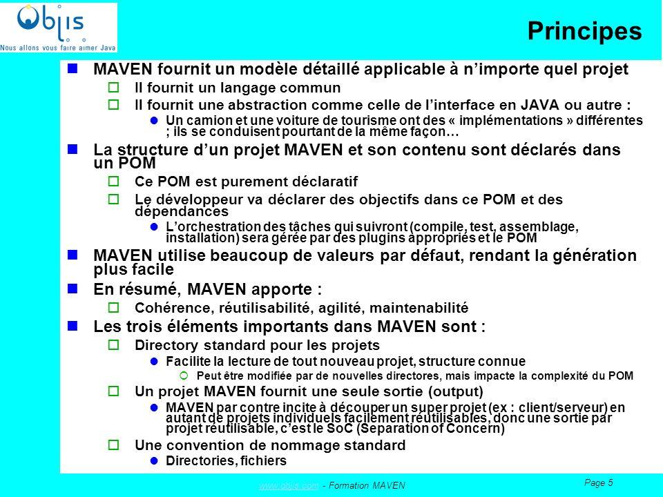 www.objis.comwww.objis.com - Formation MAVEN Page 5 Principes MAVEN fournit un modèle détaillé applicable à nimporte quel projet Il fournit un langage commun Il fournit une abstraction comme celle de linterface en JAVA ou autre : Un camion et une voiture de tourisme ont des « implémentations » différentes ; ils se conduisent pourtant de la même façon… La structure dun projet MAVEN et son contenu sont déclarés dans un POM Ce POM est purement déclaratif Le développeur va déclarer des objectifs dans ce POM et des dépendances Lorchestration des tâches qui suivront (compile, test, assemblage, installation) sera gérée par des plugins appropriés et le POM MAVEN utilise beaucoup de valeurs par défaut, rendant la génération plus facile En résumé, MAVEN apporte : Cohérence, réutilisabilité, agilité, maintenabilité Les trois éléments importants dans MAVEN sont : Directory standard pour les projets Facilite la lecture de tout nouveau projet, structure connue Peut être modifiée par de nouvelles directores, mais impacte la complexité du POM Un projet MAVEN fournit une seule sortie (output) MAVEN par contre incite à découper un super projet (ex : client/serveur) en autant de projets individuels facilement réutilisables, donc une sortie par projet réutilisable, cest le SoC (Separation of Concern) Une convention de nommage standard Directories, fichiers
