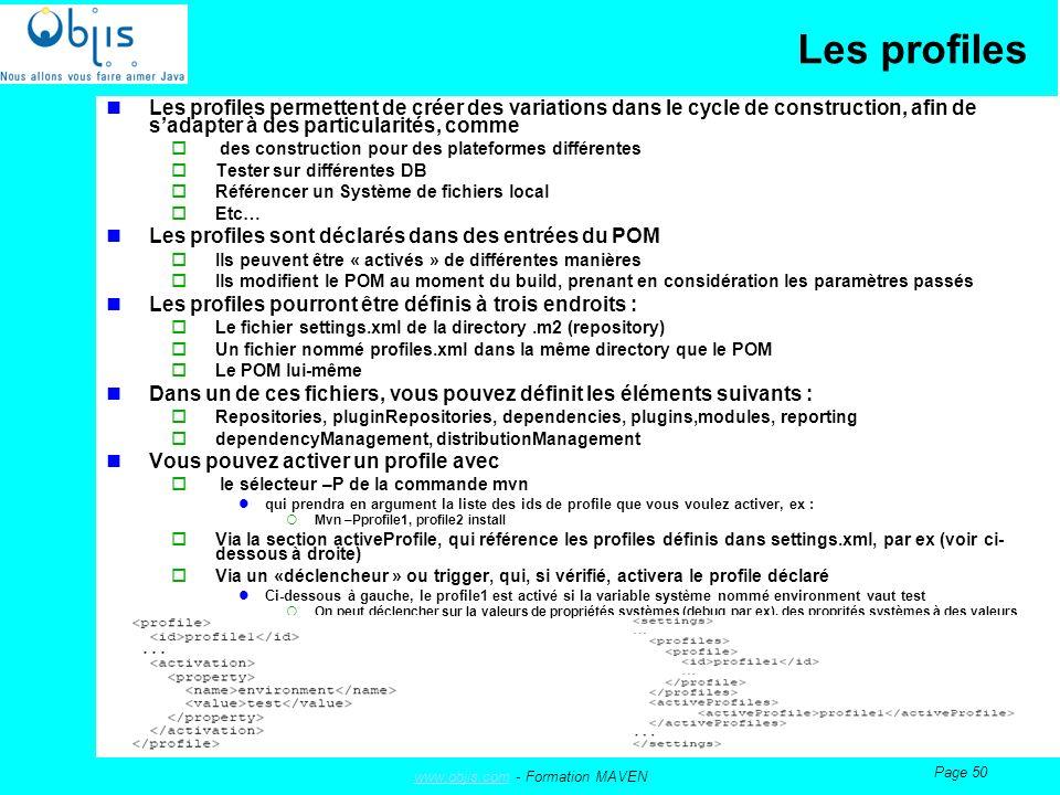 www.objis.comwww.objis.com - Formation MAVEN Page 50 Les profiles Les profiles permettent de créer des variations dans le cycle de construction, afin de sadapter à des particularités, comme des construction pour des plateformes différentes Tester sur différentes DB Référencer un Système de fichiers local Etc… Les profiles sont déclarés dans des entrées du POM Ils peuvent être « activés » de différentes manières Ils modifient le POM au moment du build, prenant en considération les paramètres passés Les profiles pourront être définis à trois endroits : Le fichier settings.xml de la directory.m2 (repository) Un fichier nommé profiles.xml dans la même directory que le POM Le POM lui-même Dans un de ces fichiers, vous pouvez définit les éléments suivants : Repositories, pluginRepositories, dependencies, plugins,modules, reporting dependencyManagement, distributionManagement Vous pouvez activer un profile avec le sélecteur –P de la commande mvn qui prendra en argument la liste des ids de profile que vous voulez activer, ex : Mvn –Pprofile1, profile2 install Via la section activeProfile, qui référence les profiles définis dans settings.xml, par ex (voir ci- dessous à droite) Via un «déclencheur » ou trigger, qui, si vérifié, activera le profile déclaré Ci-dessous à gauche, le profile1 est activé si la variable système nommé environment vaut test On peut déclencher sur la valeurs de propriétés systèmes (debug par ex), des proprités systèmes à des valeurs particulières