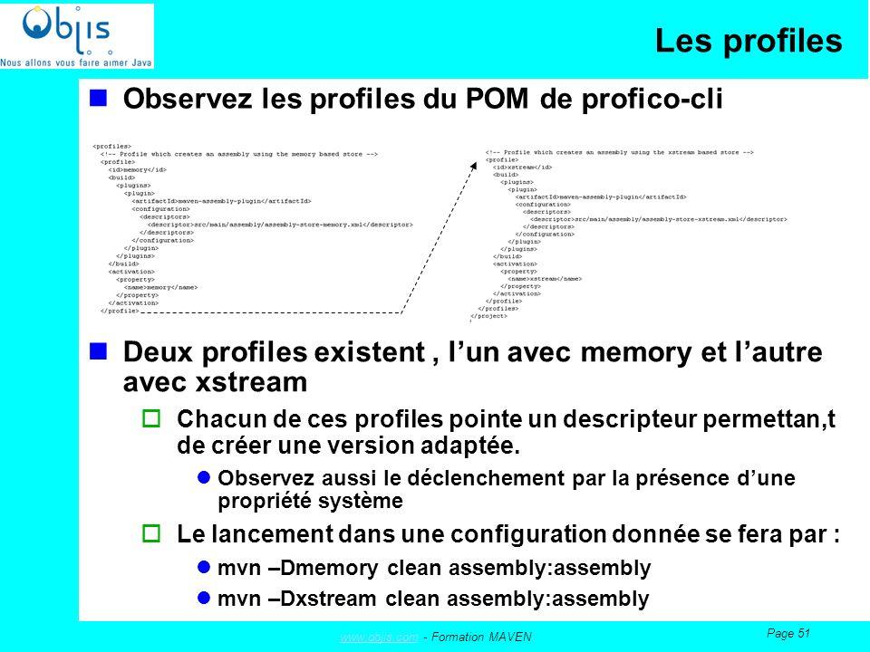 www.objis.comwww.objis.com - Formation MAVEN Page 51 Les profiles Observez les profiles du POM de profico-cli Deux profiles existent, lun avec memory et lautre avec xstream Chacun de ces profiles pointe un descripteur permettan,t de créer une version adaptée.
