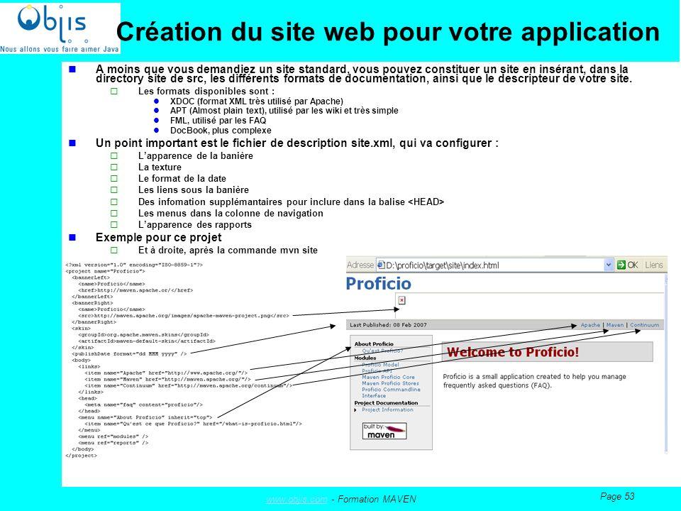 www.objis.comwww.objis.com - Formation MAVEN Page 53 Création du site web pour votre application A moins que vous demandiez un site standard, vous pouvez constituer un site en insérant, dans la directory site de src, les différents formats de documentation, ainsi que le descripteur de votre site.