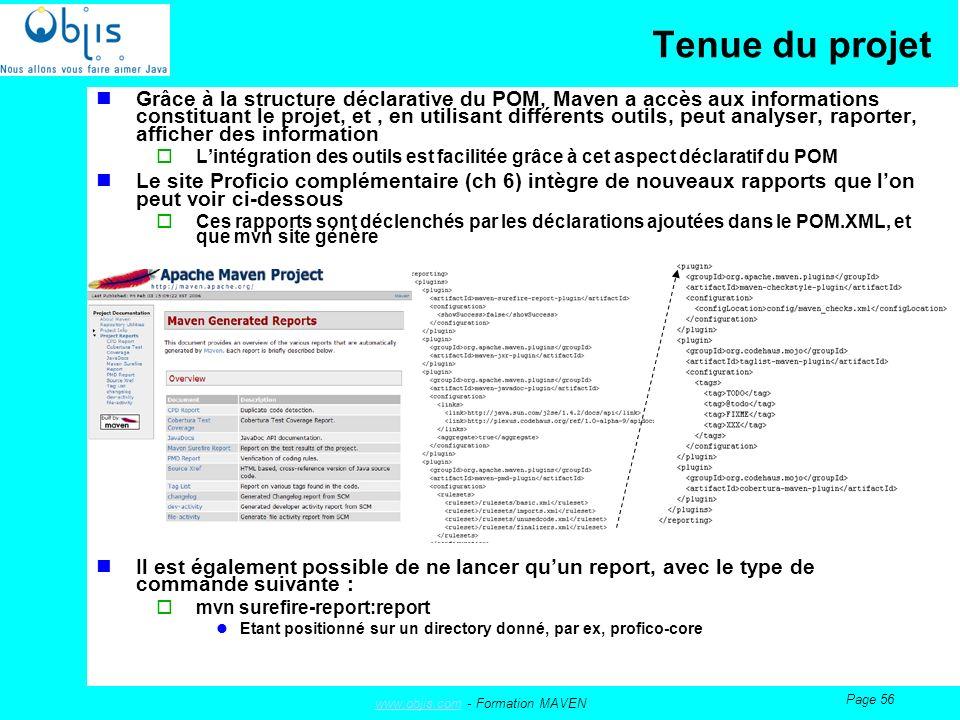 www.objis.comwww.objis.com - Formation MAVEN Page 56 Tenue du projet Grâce à la structure déclarative du POM, Maven a accès aux informations constituant le projet, et, en utilisant différents outils, peut analyser, raporter, afficher des information Lintégration des outils est facilitée grâce à cet aspect déclaratif du POM Le site Proficio complémentaire (ch 6) intègre de nouveaux rapports que lon peut voir ci-dessous Ces rapports sont déclenchés par les déclarations ajoutées dans le POM.XML, et que mvn site génère Il est également possible de ne lancer quun report, avec le type de commande suivante : mvn surefire-report:report Etant positionné sur un directory donné, par ex, profico-core