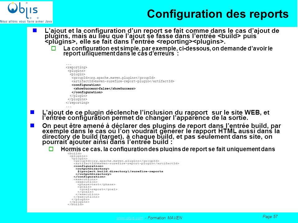 www.objis.comwww.objis.com - Formation MAVEN Page 57 Configuration des reports Lajout et la configuration dun report se fait comme dans le cas dajout de plugins, mais au lieu que lajout se fasse dans lentrée puis, elle se fait dans lentrée.
