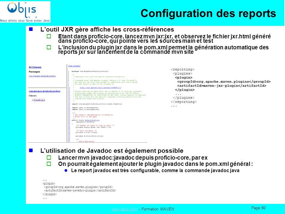 www.objis.comwww.objis.com - Formation MAVEN Page 60 Configuration des reports Loutil JXR gère affiche les cross-références Etant dans proficio-core, lancez mvn jxr:jxr, et observez le fichier jxr.html généré dans proficio-core, qui pointe vers les sources main et test Linclusion du plugin jxr dans le pom.xml permet la génération automatique des reports jxr sur lancement de la commande mvn site Lutilisation de Javadoc est également possible Lancer mvn javadoc:javadoc depuis proficio-core, par ex On pourrait également ajouter le plugin javadoc dans le pom.xml général : Le report javadoc est très configurable, comme la commande javadoc java