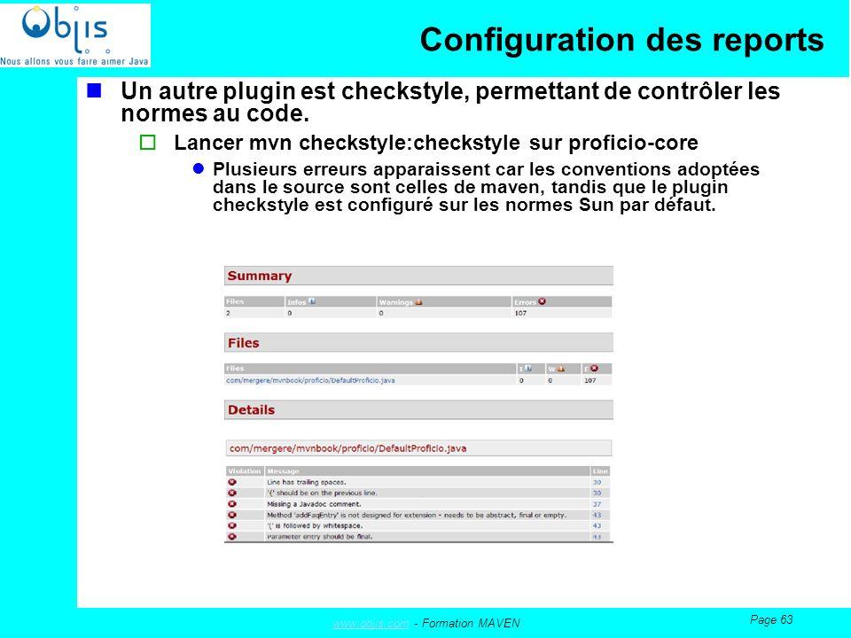www.objis.comwww.objis.com - Formation MAVEN Page 63 Configuration des reports Un autre plugin est checkstyle, permettant de contrôler les normes au code.