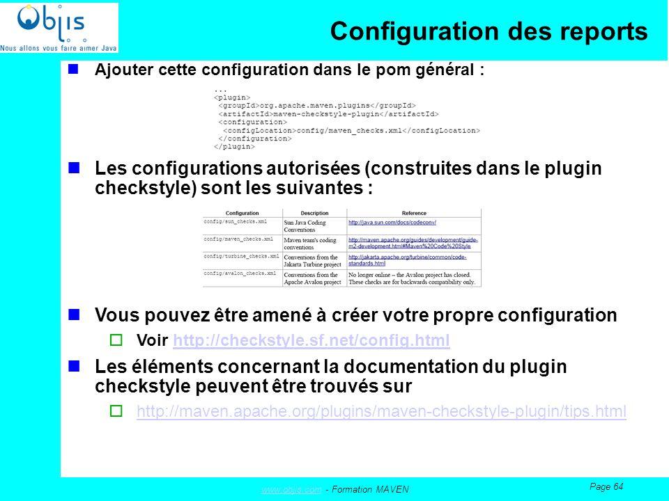 www.objis.comwww.objis.com - Formation MAVEN Page 64 Configuration des reports Ajouter cette configuration dans le pom général : Les configurations autorisées (construites dans le plugin checkstyle) sont les suivantes : Vous pouvez être amené à créer votre propre configuration Voir http://checkstyle.sf.net/config.htmlhttp://checkstyle.sf.net/config.html Les éléments concernant la documentation du plugin checkstyle peuvent être trouvés sur http://maven.apache.org/plugins/maven-checkstyle-plugin/tips.html