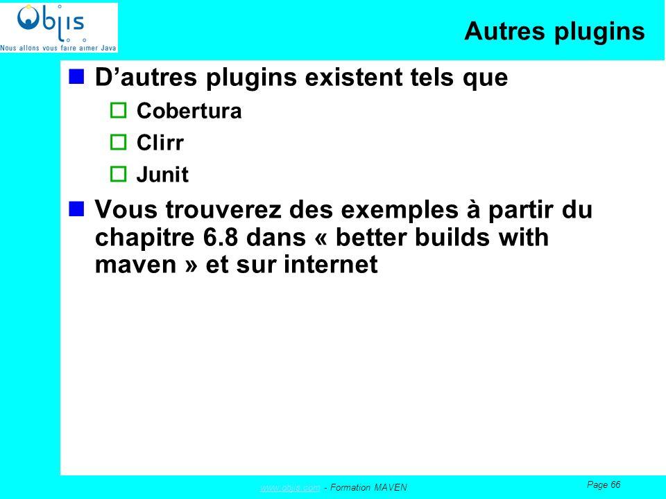 www.objis.comwww.objis.com - Formation MAVEN Page 66 Autres plugins Dautres plugins existent tels que Cobertura Clirr Junit Vous trouverez des exemples à partir du chapitre 6.8 dans « better builds with maven » et sur internet
