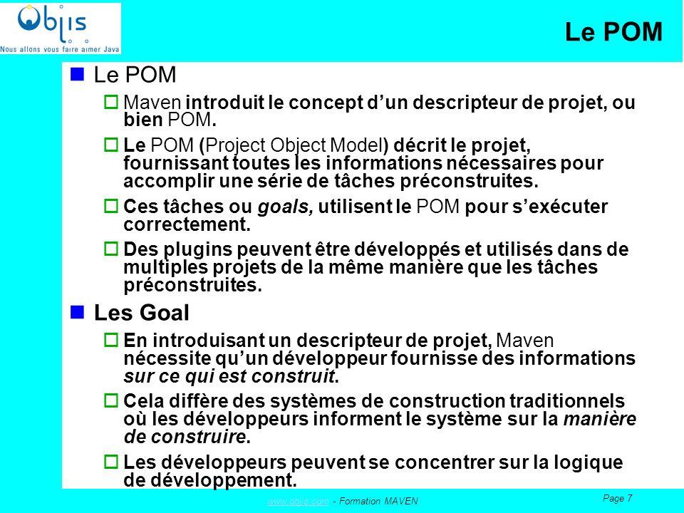 www.objis.comwww.objis.com - Formation MAVEN Page 8 Les Goals Goals Communs : Lintroduction des cycles de vies dans Maven a considérablement réduit le nombre de goals quun développeur doit absolument savoir maîtriser.