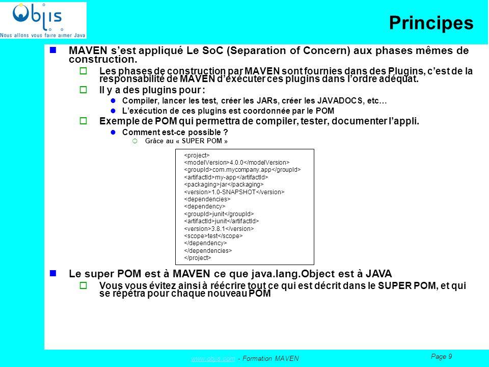 www.objis.comwww.objis.com - Formation MAVEN Page 10 Principes L exemple précédent est simple mais possède les essentiels : modelVersion : version du modèle objet que ce POM utilise.
