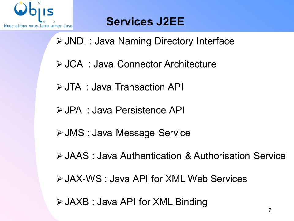 Services J2EE JNDI : Java Naming Directory Interface JCA : Java Connector Architecture JTA : Java Transaction API JPA : Java Persistence API JMS : Jav