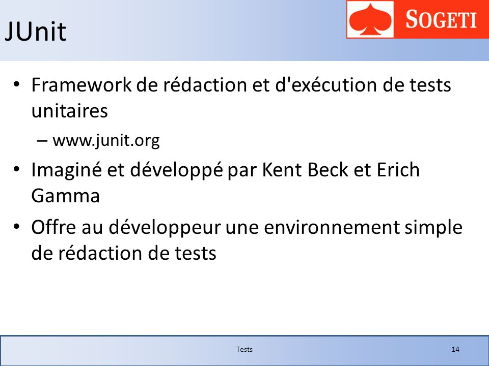 JUnit Framework de rédaction et d'exécution de tests unitaires – www.junit.org Imaginé et développé par Kent Beck et Erich Gamma Offre au développeur