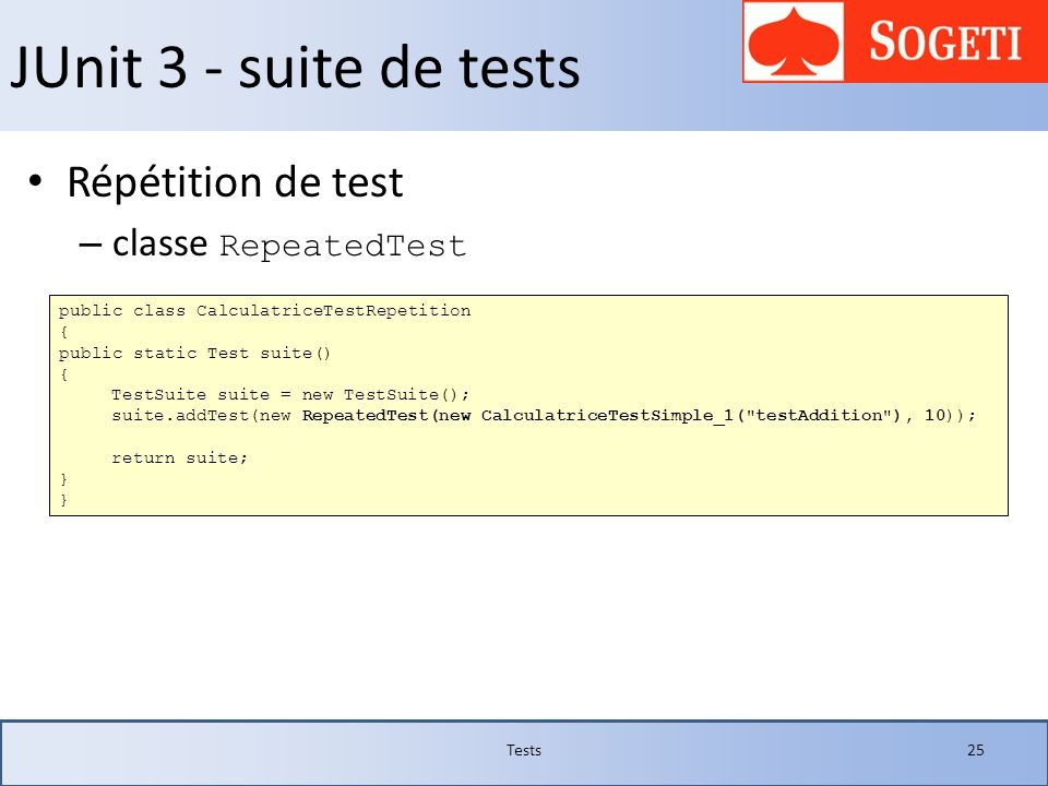 JUnit 3 - suite de tests Répétition de test – classe RepeatedTest Tests25 public class CalculatriceTestRepetition { public static Test suite() { TestS