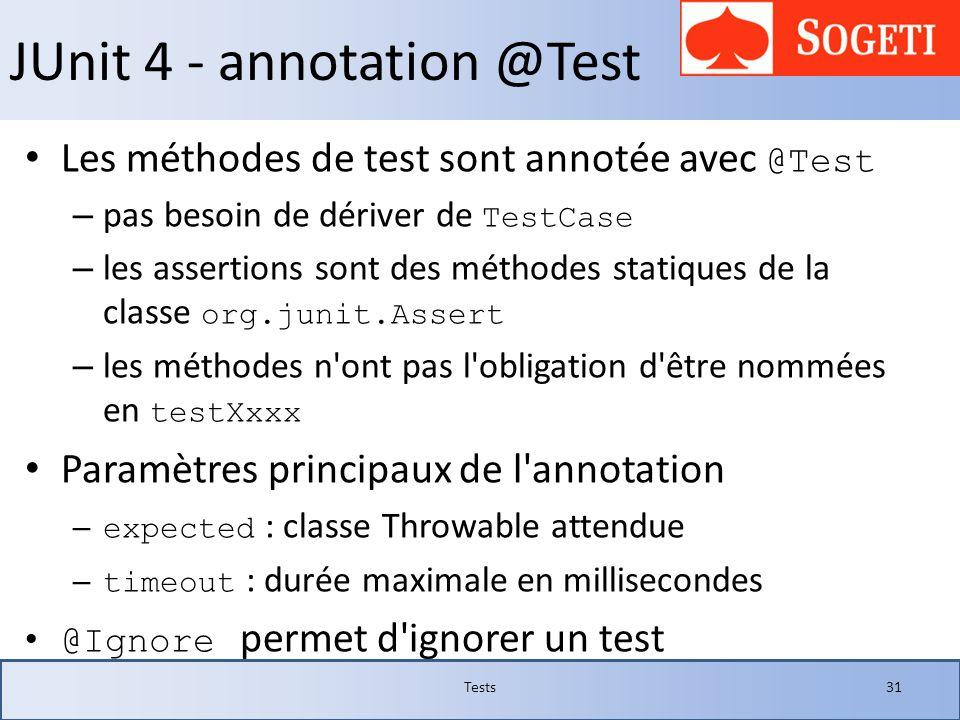JUnit 4 - annotation @Test Les méthodes de test sont annotée avec @Test – pas besoin de dériver de TestCase – les assertions sont des méthodes statiqu