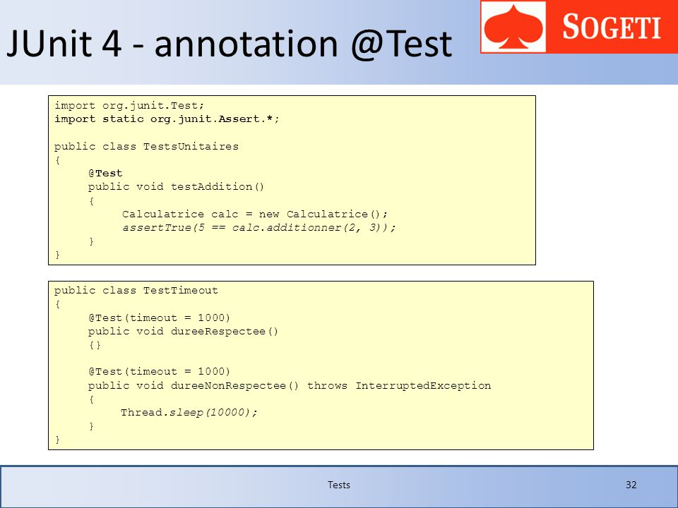 JUnit 4 - annotation @Test Tests32 import org.junit.Test; import static org.junit.Assert.*; public class TestsUnitaires { @Test public void testAdditi