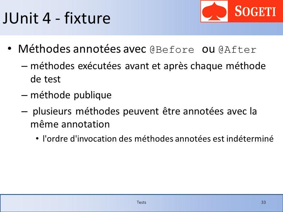 JUnit 4 - fixture Méthodes annotées avec @Before ou @After – méthodes exécutées avant et après chaque méthode de test – méthode publique – plusieurs m
