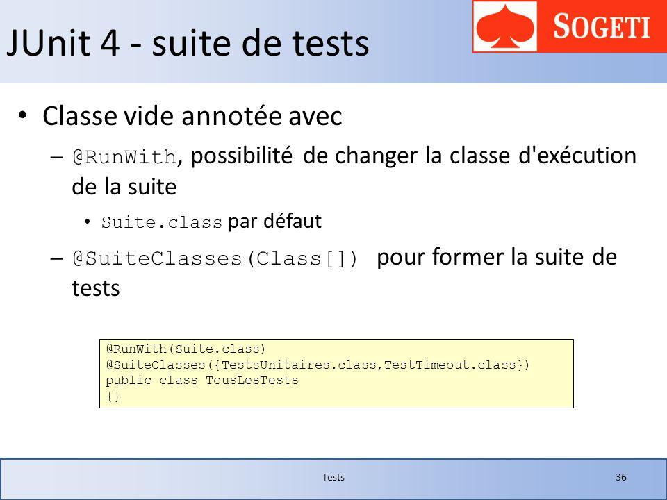 JUnit 4 - suite de tests Classe vide annotée avec – @RunWith, possibilité de changer la classe d'exécution de la suite Suite.class par défaut – @Suite