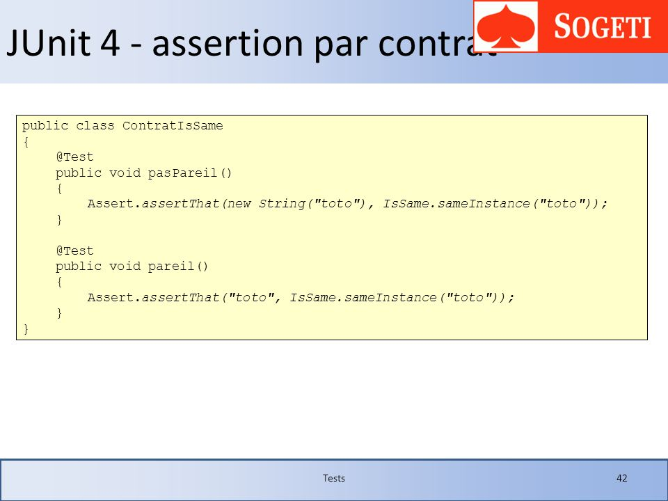 JUnit 4 - assertion par contrat Tests42 public class ContratIsSame { @Test public void pasPareil() { Assert.assertThat(new String(