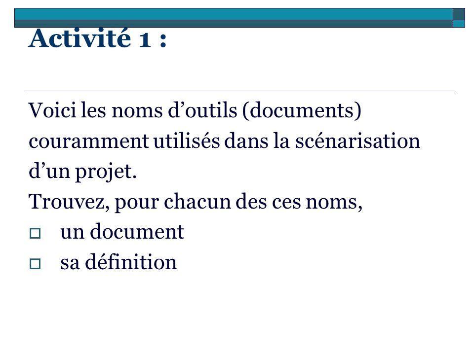 Activité 1 : Voici les noms doutils (documents) couramment utilisés dans la scénarisation dun projet. Trouvez, pour chacun des ces noms, un document s