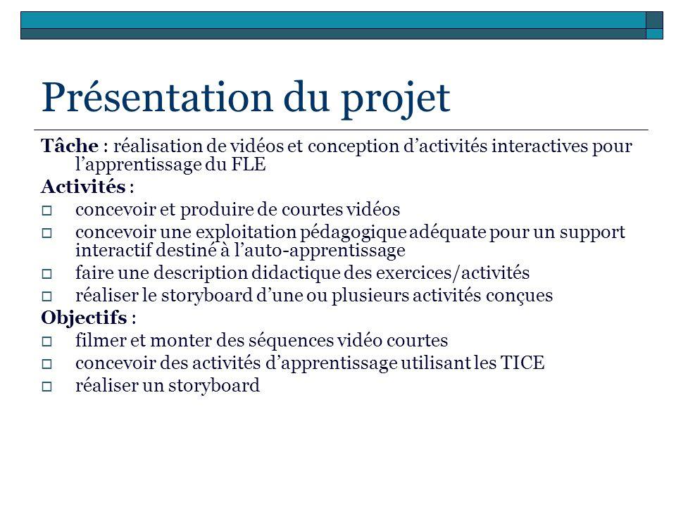 Présentation du projet Tâche : réalisation de vidéos et conception dactivités interactives pour lapprentissage du FLE Activités : concevoir et produir