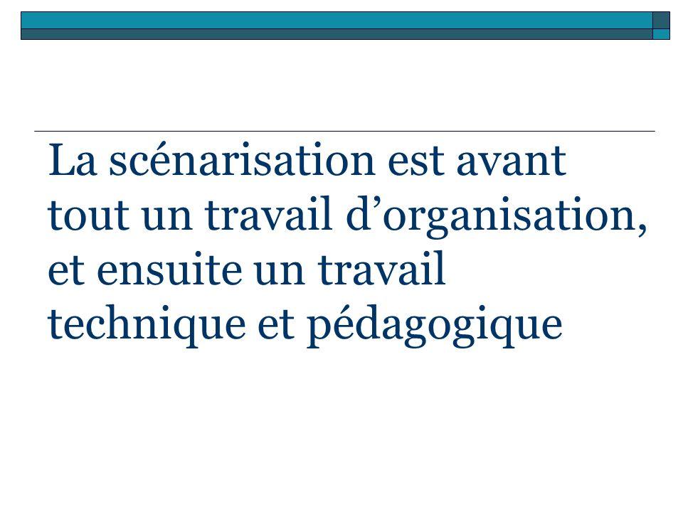 La scénarisation est avant tout un travail dorganisation, et ensuite un travail technique et pédagogique