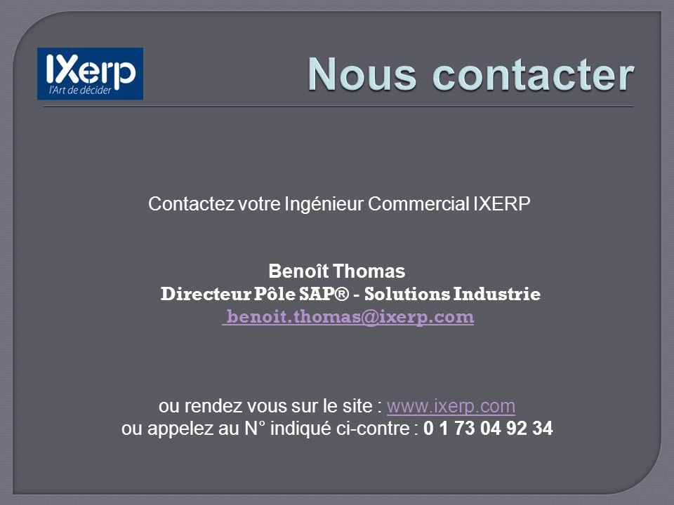 Contactez votre Ingénieur Commercial IXERP Benoît Thomas Directeur Pôle SAP® - Solutions Industrie benoit.thomas@ixerp.com benoit.thomas@ixerp.com ou rendez vous sur le site : www.ixerp.comwww.ixerp.com ou appelez au N° indiqué ci-contre : 0 1 73 04 92 34