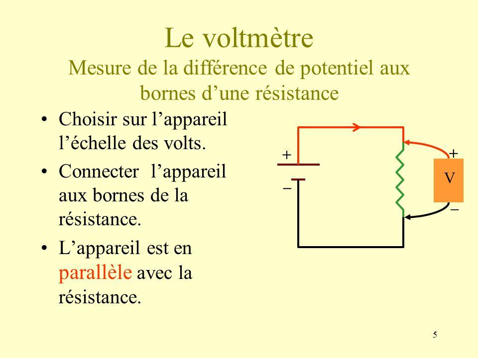5 Le voltmètre Mesure de la différence de potentiel aux bornes dune résistance Choisir sur lappareil léchelle des volts. Connecter lappareil aux borne
