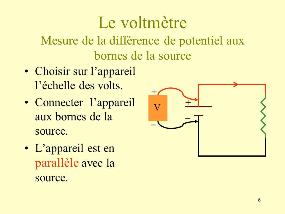 6 Le voltmètre Mesure de la différence de potentiel aux bornes de la source Choisir sur lappareil léchelle des volts. Connecter lappareil aux bornes d
