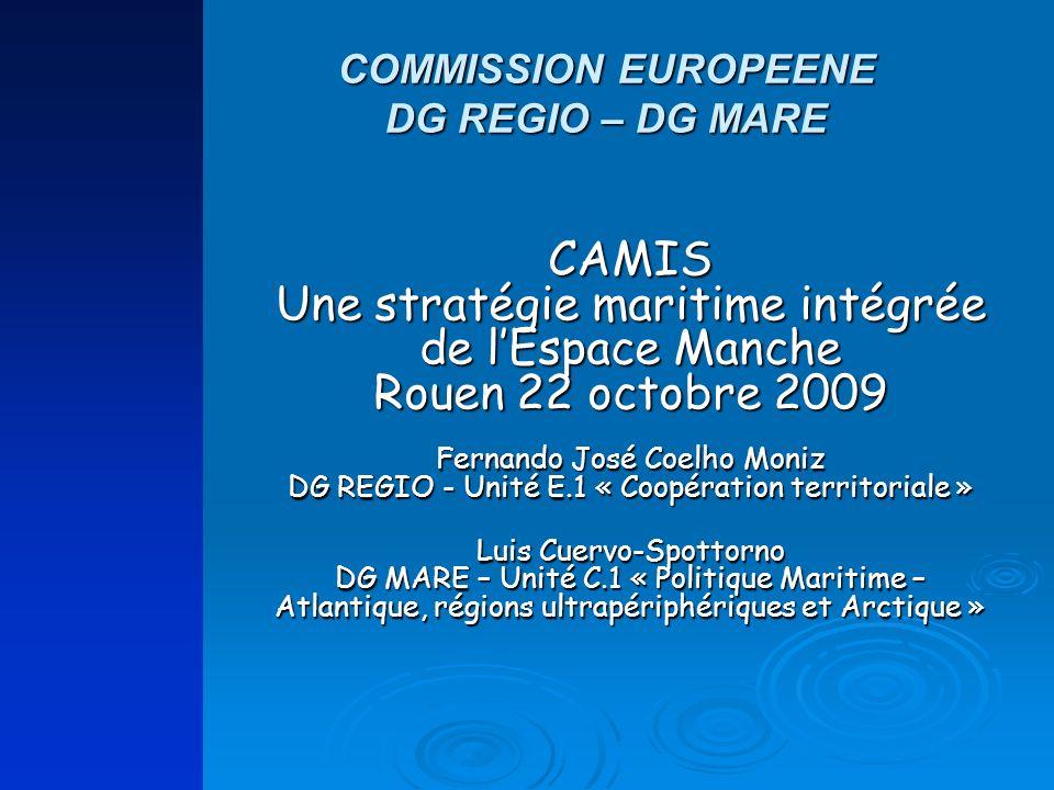 CAMIS Une stratégie maritime intégrée de lEspace Manche Rouen 22 octobre 2009 Fernando José Coelho Moniz DG REGIO - Unité E.1 « Coopération territoria
