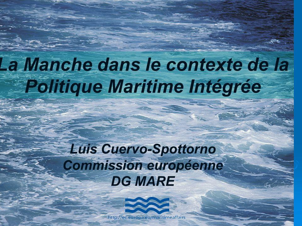 La Manche dans le contexte de la Politique Maritime Intégrée Luis Cuervo-Spottorno Commission européenne DG MARE