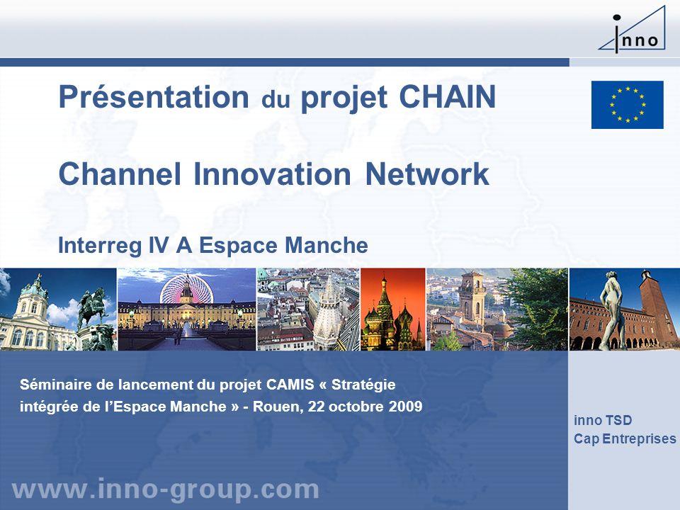 Présentation du projet CHAIN Channel Innovation Network Interreg IV A Espace Manche inno TSD Cap Entreprises Séminaire de lancement du projet CAMIS «