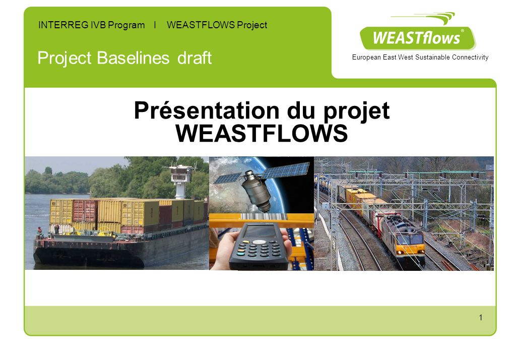 1 Project Baselines draft INTERREG IVB Program I WEASTFLOWS Project European East West Sustainable Connectivity Présentation du projet WEASTFLOWS