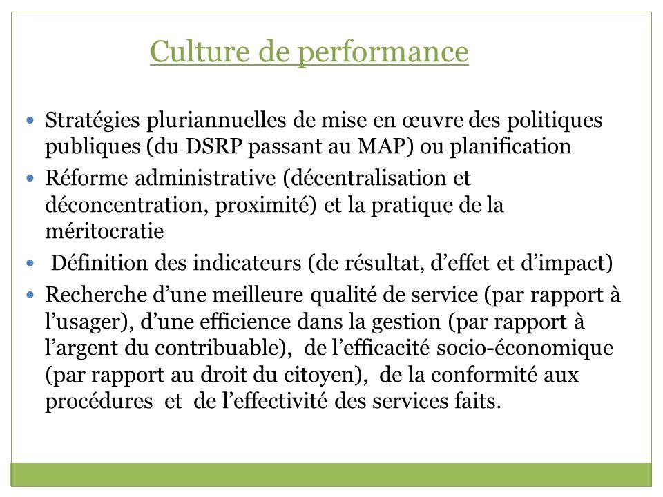 Culture de performance Stratégies pluriannuelles de mise en œuvre des politiques publiques (du DSRP passant au MAP) ou planification Réforme administr