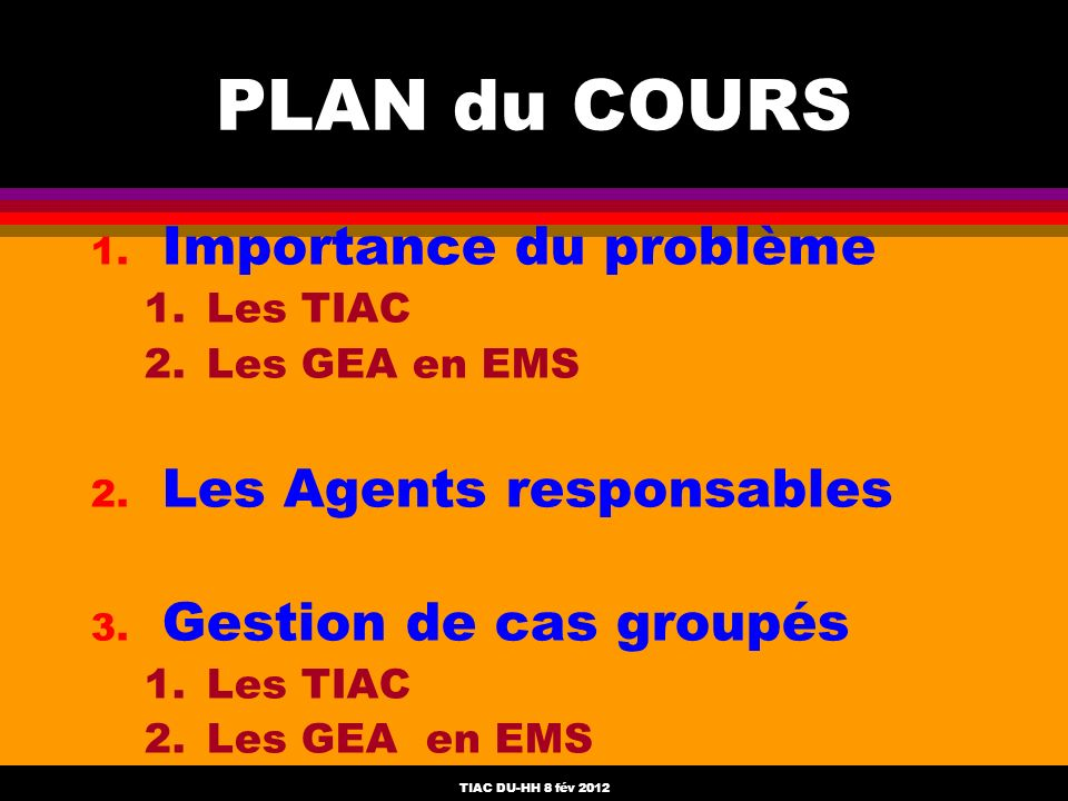 TIAC DU-HH 8 fév 2012 PLAN du COURS 1. Importance du problème 1.Les TIAC 2.Les GEA en EMS 2. Les Agents responsables 3. Gestion de cas groupés 1.Les T
