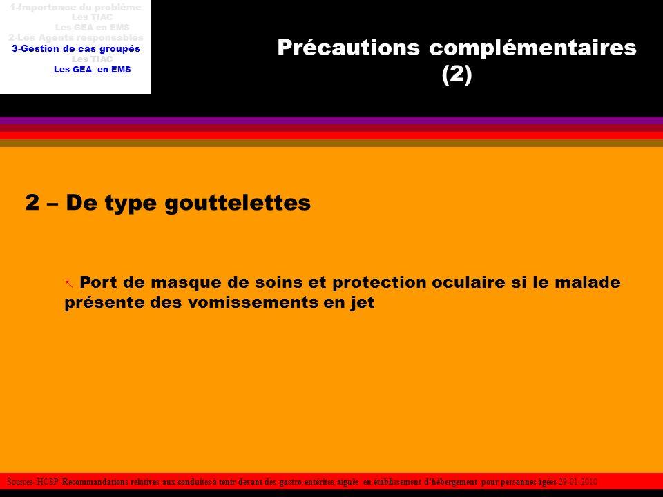 Précautions complémentaires (2) 2 – De type gouttelettes Port de masque de soins et protection oculaire si le malade présente des vomissements en jet