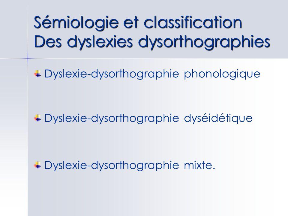 Sémiologie et classification Des dyslexies dysorthographies Dyslexie-dysorthographie phonologique Dyslexie-dysorthographie dyséidétique Dyslexie-dysor