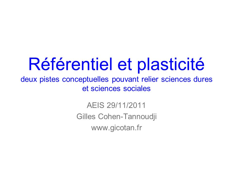 Référentiel et plasticité deux pistes conceptuelles pouvant relier sciences dures et sciences sociales AEIS 29/11/2011 Gilles Cohen-Tannoudji www.gicotan.fr