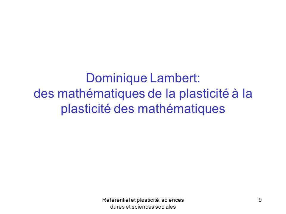 Dominique Lambert: des mathématiques de la plasticité à la plasticité des mathématiques Référentiel et plasticité, sciences dures et sciences sociales