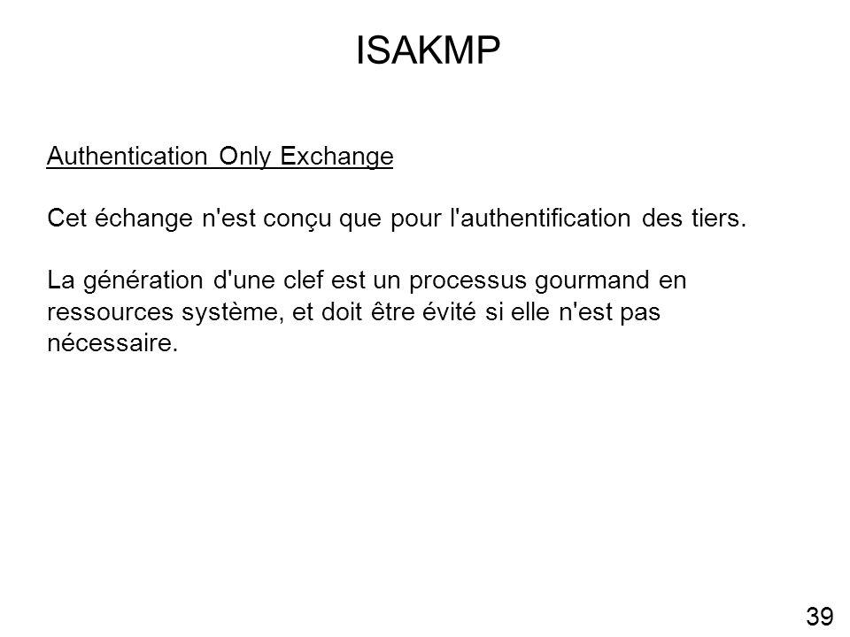 ISAKMP 39 Authentication Only Exchange Cet échange n est conçu que pour l authentification des tiers.
