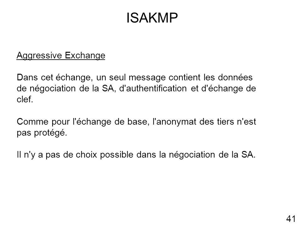 ISAKMP 41 Aggressive Exchange Dans cet échange, un seul message contient les données de négociation de la SA, d authentification et d échange de clef.