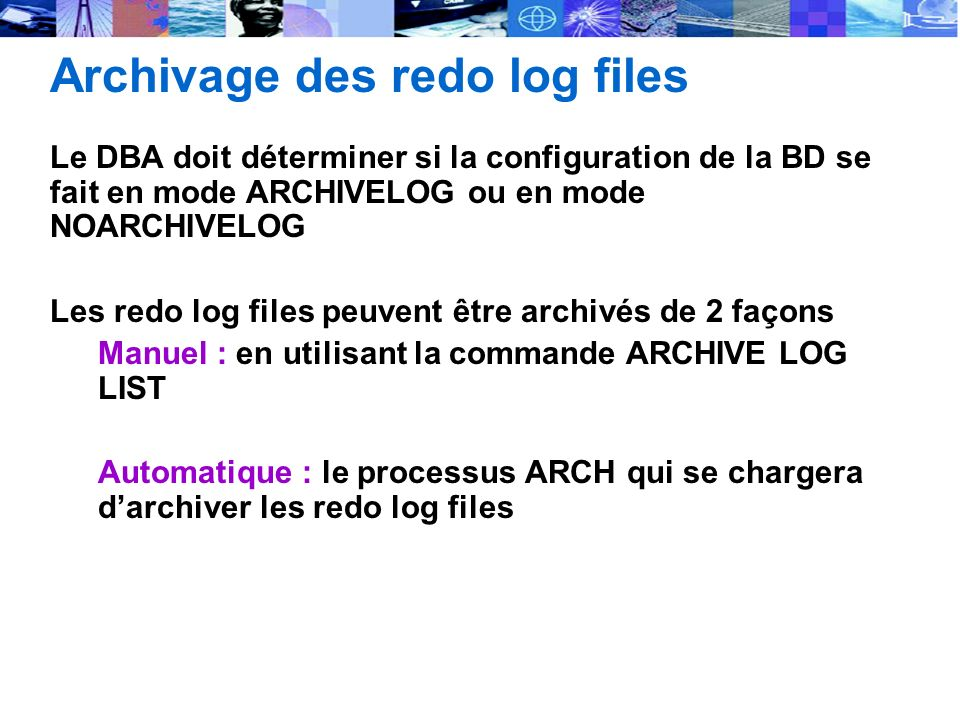 Archivage des redo log files Le DBA doit déterminer si la configuration de la BD se fait en mode ARCHIVELOG ou en mode NOARCHIVELOG Les redo log files