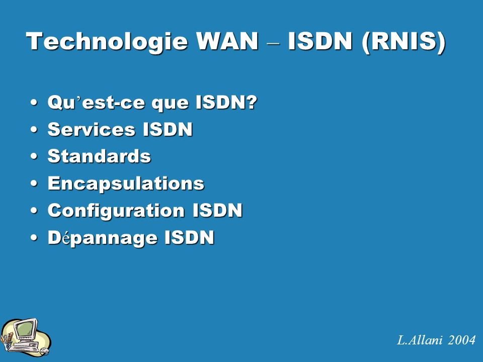 Standards (2) ISDN et le mod è le OSI Service PRI: ITU-T.I.431 Service BRI: ITU-T.I.430 LAPD: ITU-T.Q.921 Commutation de circuits: ITU-T.Q.931 L.Allani 2004