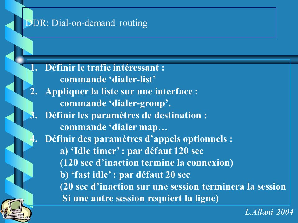 DDR: Dial-on-demand routing 1.Définir le trafic intéressant : commande dialer-list 2.Appliquer la liste sur une interface : commande dialer-group. 3.D