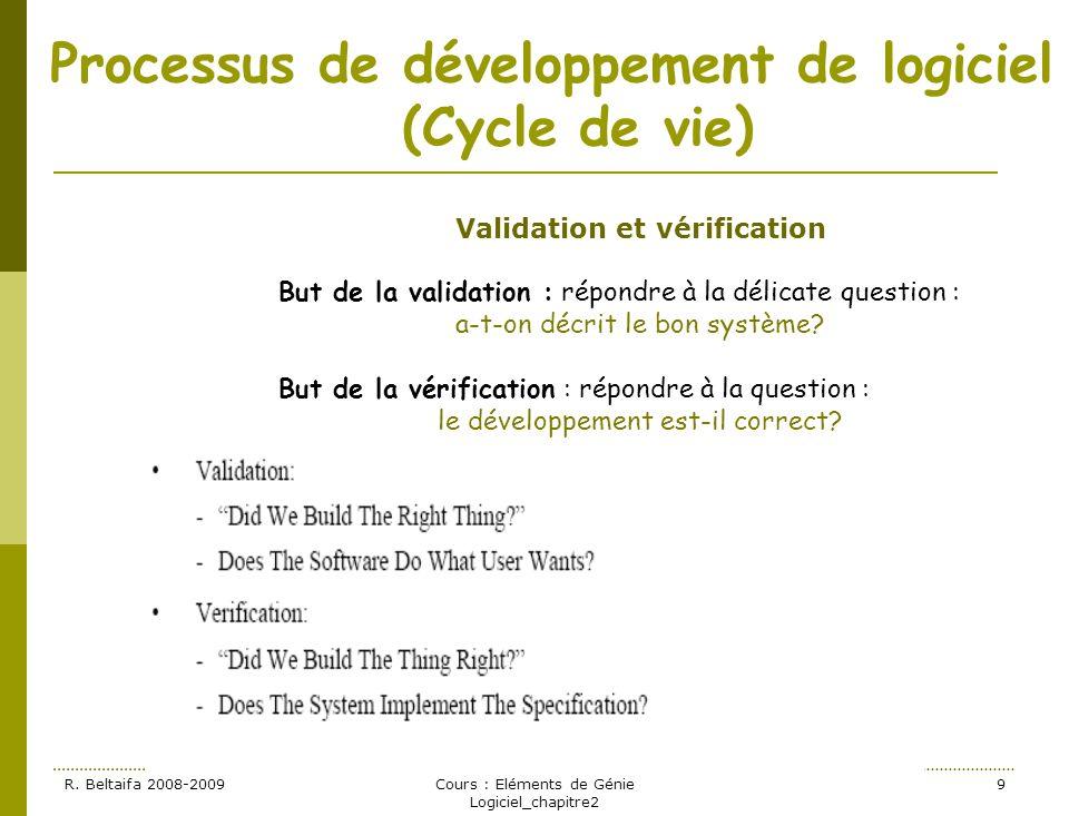 R. Beltaifa 2008-2009Cours : Eléments de Génie Logiciel_chapitre2 9 Processus de développement de logiciel (Cycle de vie) Validation et vérification B