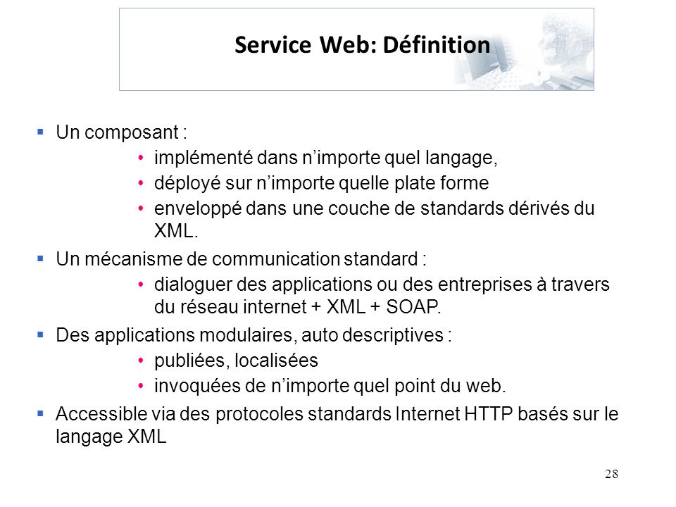 28 Service Web: Définition Un composant : implémenté dans nimporte quel langage, déployé sur nimporte quelle plate forme enveloppé dans une couche de