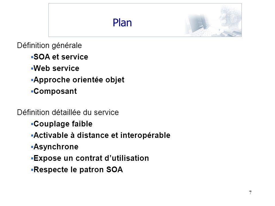 7 Plan Définition générale SOA et service Web service Approche orientée objet Composant Définition détaillée du service Couplage faible Activable à di