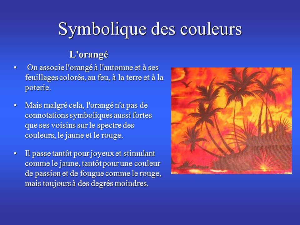 Symbolique des couleurs L'orangé On associe l'orangé à l'automne et à ses feuillages colorés, au feu, à la terre et à la poterie. On associe l'orangé