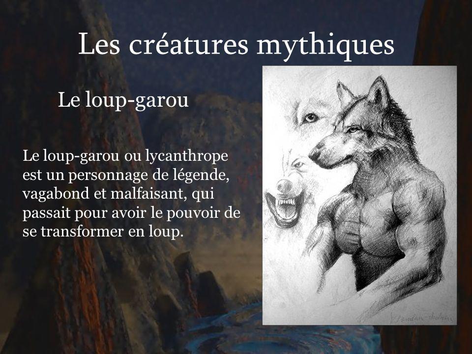 Les créatures mythiques Le loup-garou Le loup-garou ou lycanthrope est un personnage de légende, vagabond et malfaisant, qui passait pour avoir le pou