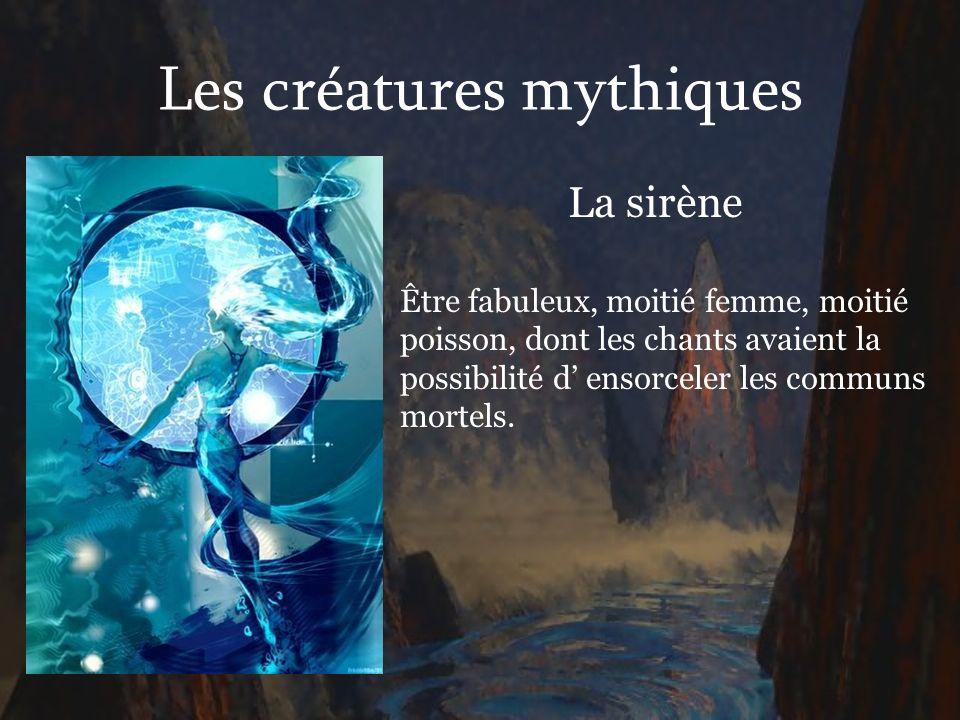 Les créatures mythiques La sirène Être fabuleux, moitié femme, moitié poisson, dont les chants avaient la possibilité d ensorceler les communs mortels