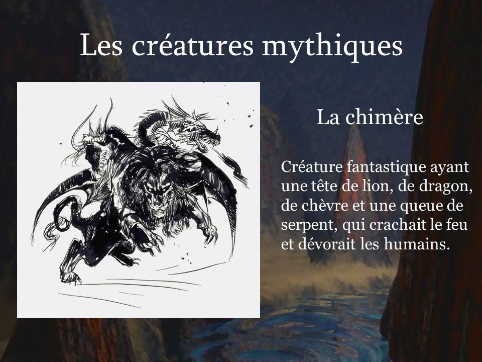 Les créatures mythiques La chimère Créature fantastique ayant une tête de lion, de dragon, de chèvre et une queue de serpent, qui crachait le feu et d