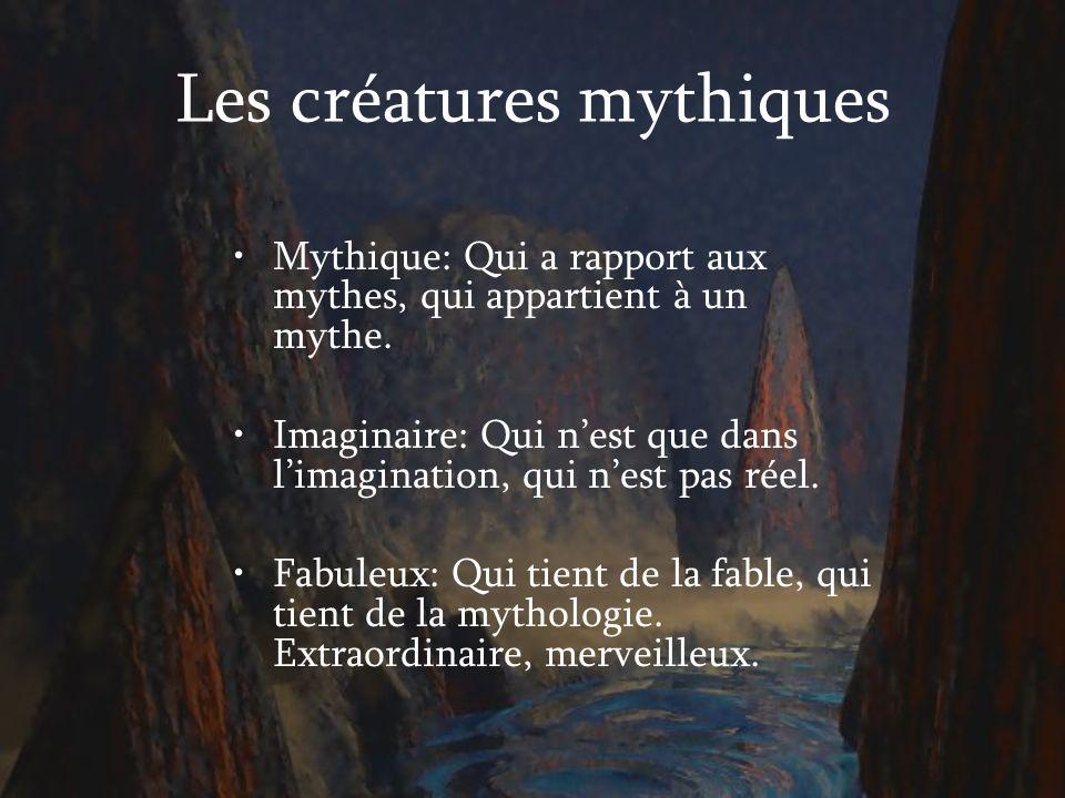 Les créatures mythiques Mythique: Qui a rapport aux mythes, qui appartient à un mythe. Imaginaire: Qui nest que dans limagination, qui nest pas réel.
